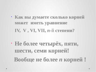 Как вы думаете сколько корней может иметь уравнение IV, V , VI, VII, n-й сте