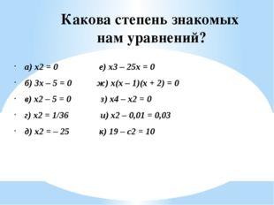 Какова степень знакомых нам уравнений? а) x2 = 0 е) x3 – 25x = 0 б) 3x – 5 =