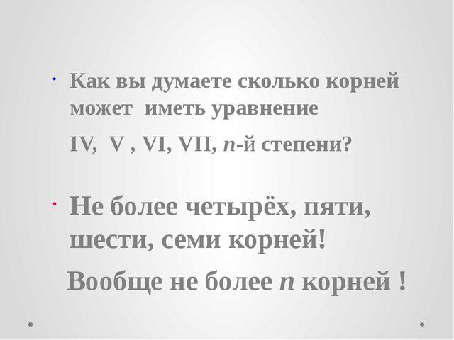 Как вы думаете сколько корней может иметь уравнение IV, V , VI, VII, n-й сте...