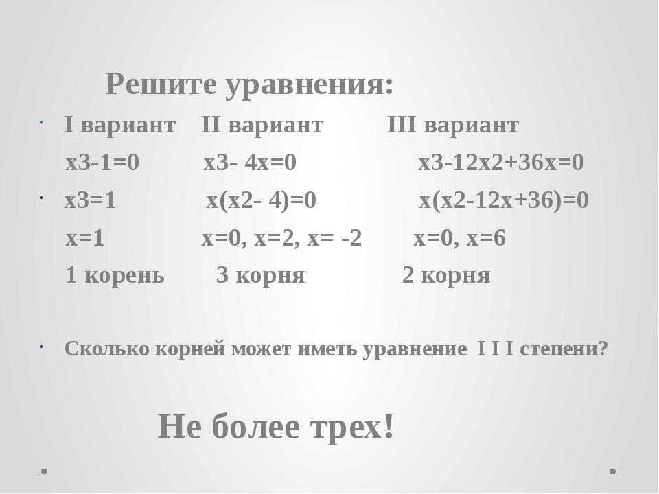 Решите уравнения: I вариант II вариант III вариант x3-1=0 x3- 4x=0 x3-12x2+3...