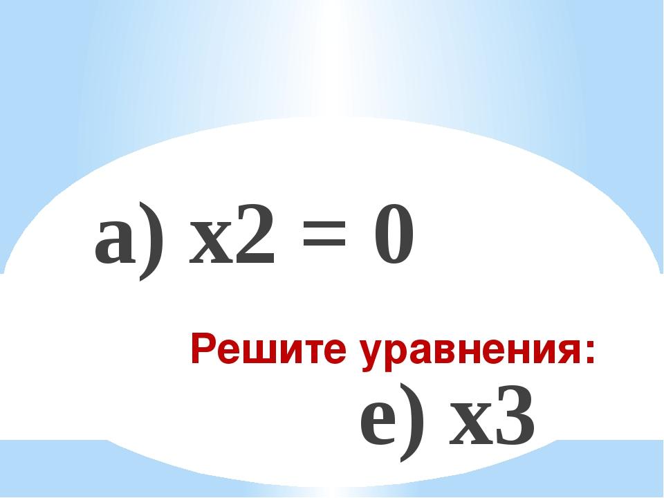 Решите уравнения: а) x2 = 0 е) x3 – 25x = 0 б) 3x – 5 = 0 ж) x(x – 1)(x + 2)...