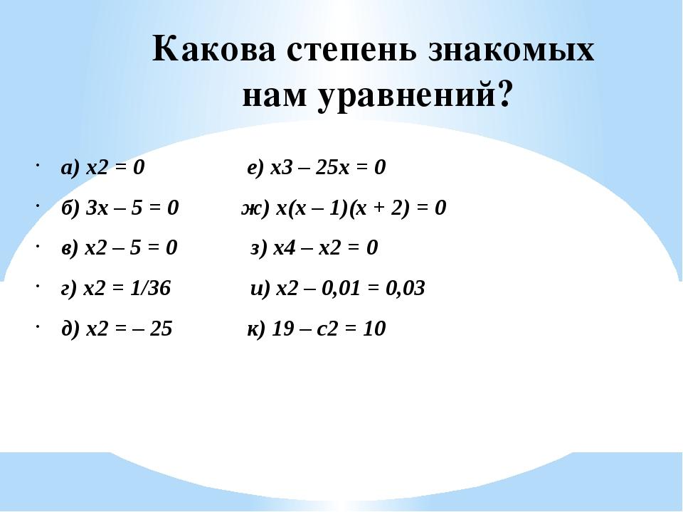 Какова степень знакомых нам уравнений? а) x2 = 0 е) x3 – 25x = 0 б) 3x – 5 =...