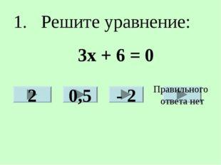 1. Решите уравнение: 2 0,5 - 2 Правильного ответа нет 3х + 6 = 0