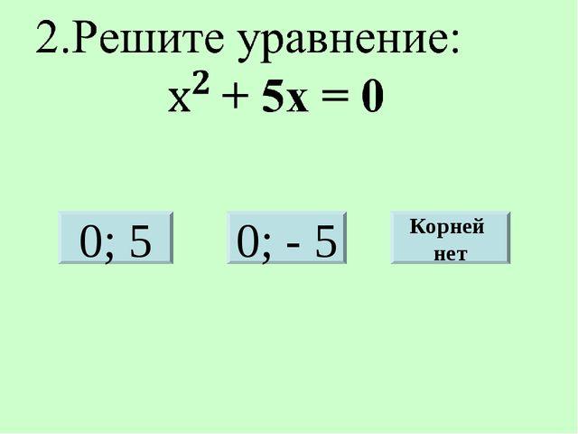 0; 5 0; - 5 Корней нет