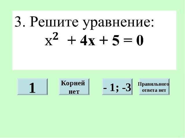 1 Корней нет - 1; -3 Правильного ответа нет