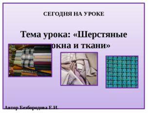 СЕГОДНЯ НА УРОКЕ Тема урока: «Шерстяные волокна и ткани» Автор Безбородова Е