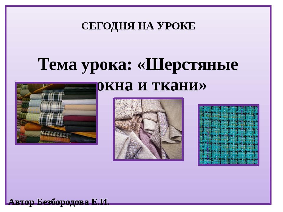 СЕГОДНЯ НА УРОКЕ Тема урока: «Шерстяные волокна и ткани» Автор Безбородова Е...