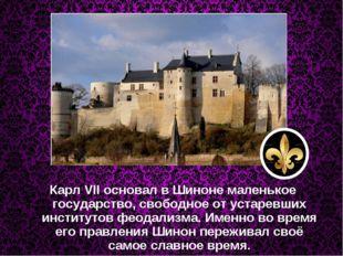 Карл VII основал в Шиноне маленькое государство, свободное от устаревших инст