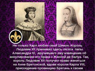 Не только Карл любил свой Шинон. Король Людовик XII принималздесь легата п