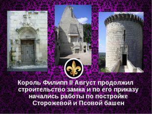 Король Филипп II Август продолжил строительство замка и по его приказу начали