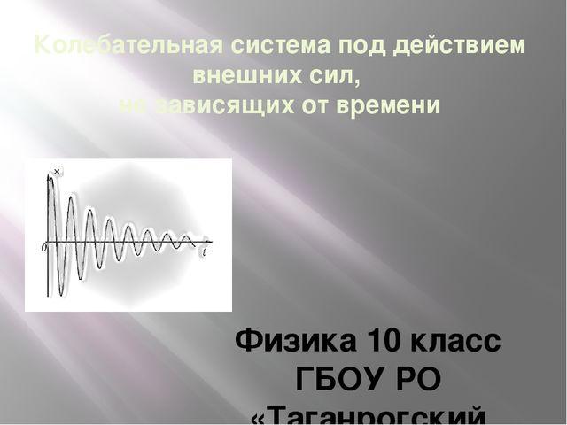 Колебательная система под действием внешних сил, не зависящих от времени Физи...