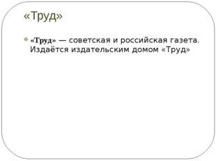 «Труд» «Труд»—советскаяироссийскаягазета. Издаётся издательским домом «Т