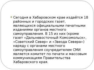 Сегодня в Хабаровском крае издаётся 18 районных и городских газет, являющихс