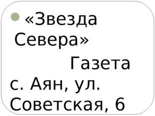 «Звезда Севера» Газета с. Аян, ул. Советская, 6 «Наше время» Газета р-н Лазо,