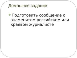 Домашнее задание Подготовить сообщение о знаменитом российском или краевом жу