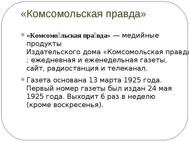 «Комсомольская правда» «Комсомо́льская пра́вда»— медийные продуктыИздательс...