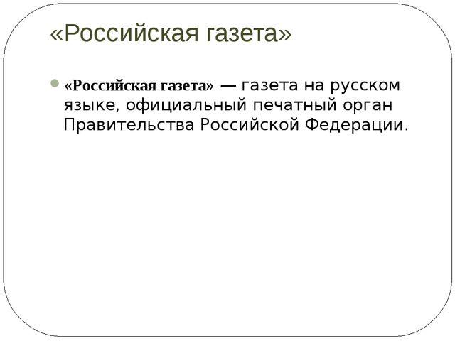 «Российская газета» «Российская газета»—газетана русском языке, официальны...