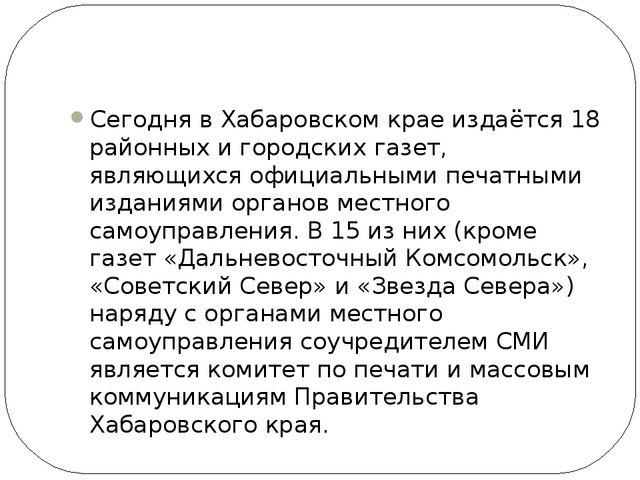 Сегодня в Хабаровском крае издаётся 18 районных и городских газет, являющихс...