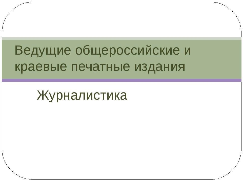 Журналистика Ведущие общероссийские и краевые печатные издания
