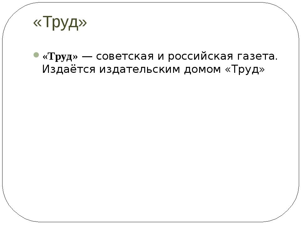«Труд» «Труд»—советскаяироссийскаягазета. Издаётся издательским домом «Т...