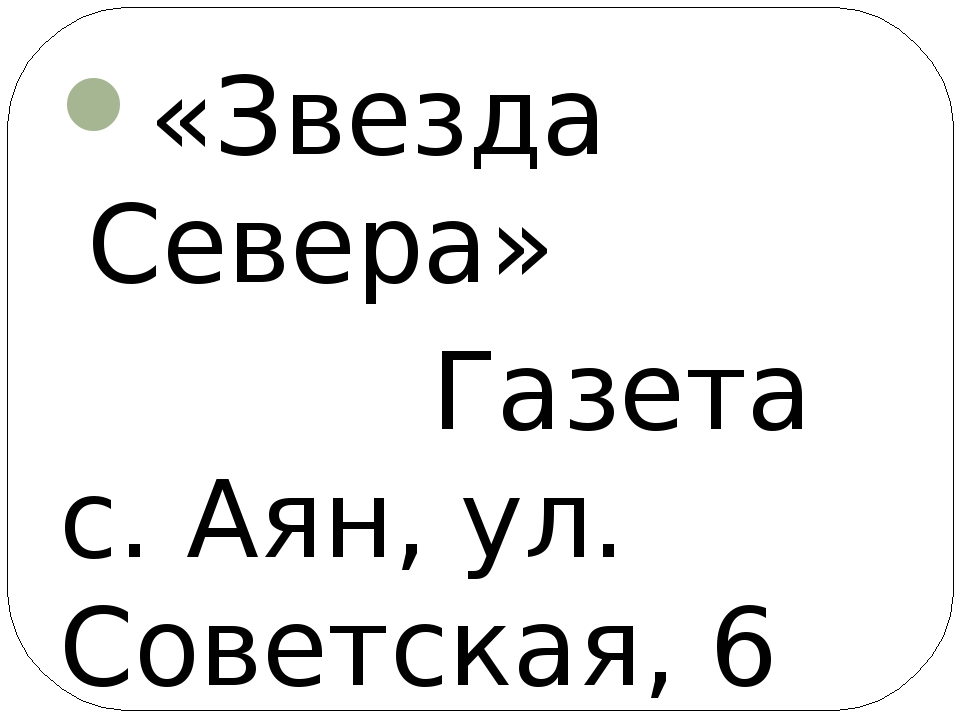 «Звезда Севера» Газета с. Аян, ул. Советская, 6 «Наше время» Газета р-н Лазо,...