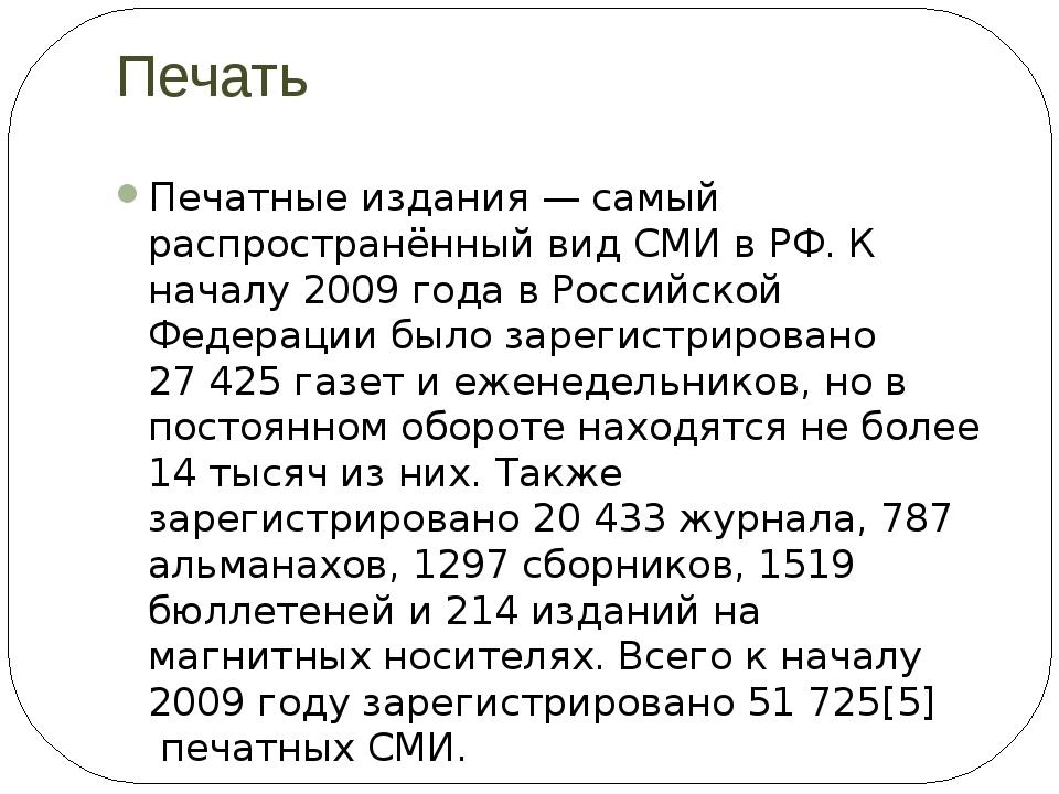 Печать Печатные издания— самый распространённый вид СМИ в РФ. К началу 2009...