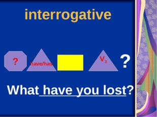 interrogative ? have/has V3 ? What have you lost?