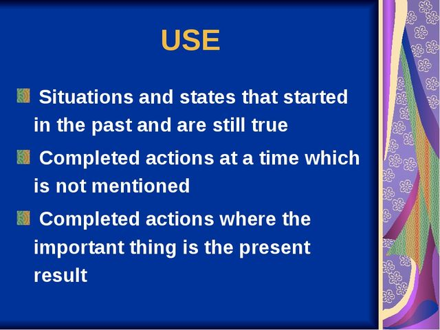 USE Situations and states that started in the past and are still true Complet...