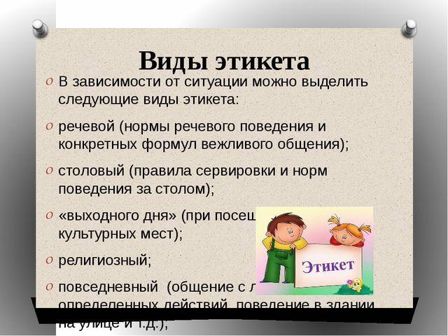 Виды этикета В зависимости от ситуации можно выделить следующие виды этикета:...