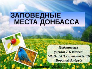 ЗАПОВЕДНЫЕ МЕСТА ДОНБАССА Макеевка 2016 Подготовил ученик 7-Б класса МОШ І-ІІ