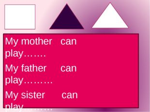 My mother can play……. My father can play……… My sister can play……… My brother