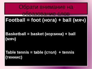 Обрати внимание на образование слов Football = foot (нога) + ball (мяч) Baske