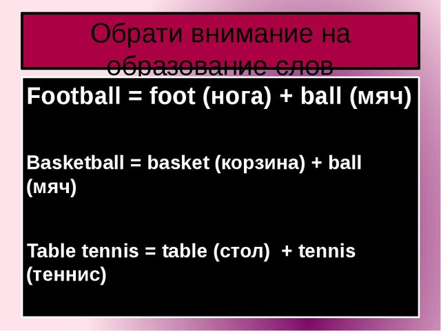 Обрати внимание на образование слов Football = foot (нога) + ball (мяч) Baske...