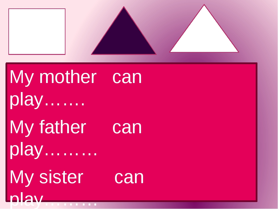My mother can play……. My father can play……… My sister can play……… My brother...