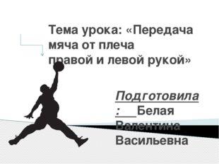 Тема урока: «Передача мяча от плеча правой и левой рукой» Подготовила: Белая