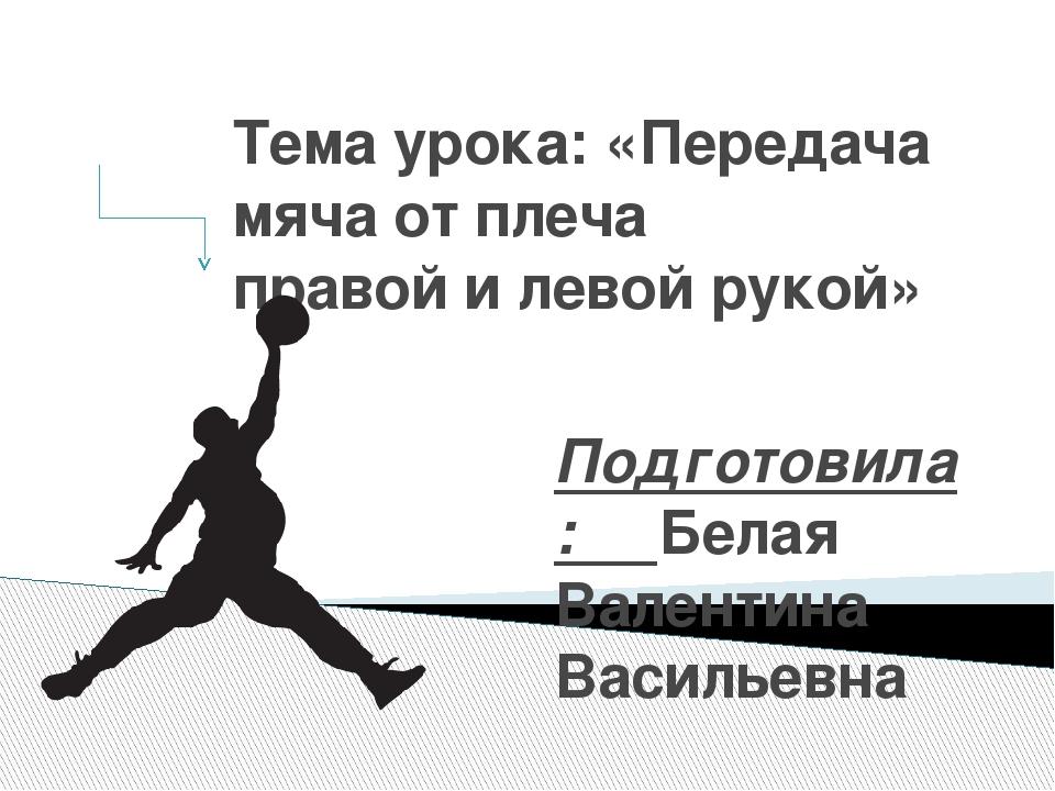 Тема урока: «Передача мяча от плеча правой и левой рукой» Подготовила: Белая...