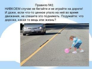 Правило №2. НИВКОЕМ случае не бегайте и не играйте на дороге! И даже, если чт
