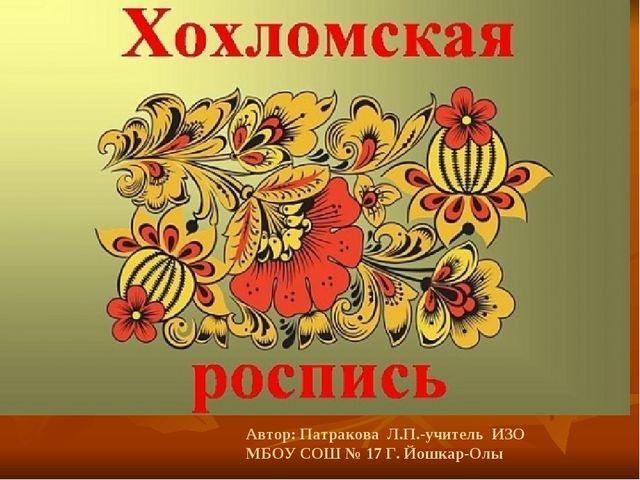 Автор: Патракова Л.П.-учитель ИЗО МБОУ СОШ № 17 Г. Йошкар-Олы