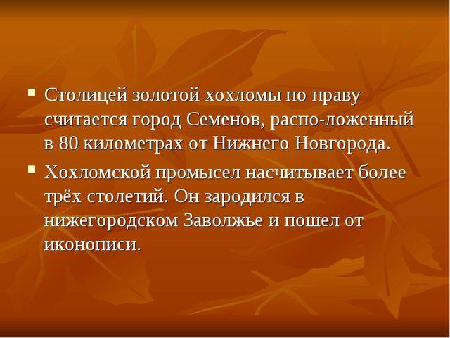 Столицей золотой хохломы по праву считается город Семенов, расположенный в 8...