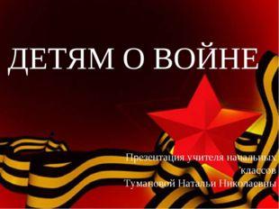 ДЕТЯМ О ВОЙНЕ Презентация учителя начальных классов Тумановой Натальи Николае