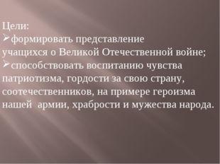 Цели: формировать представление учащихся о Великой Отечественной войне; спосо