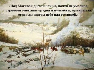 «Над Москвой днём и ночью, почти не умолкая, стреляли зенитные орудия и пулем