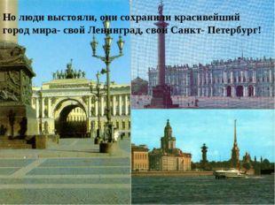 Но люди выстояли, они сохранили красивейший город мира- свой Ленинград, свой