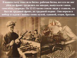 В нашем тылу тоже шла битва- рабочая битва, все кто не мог уйти на фронт труд