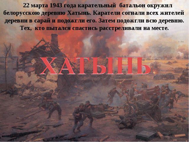 22 марта 1943 года карательный батальон окружил белорусскою деревню Хатынь....