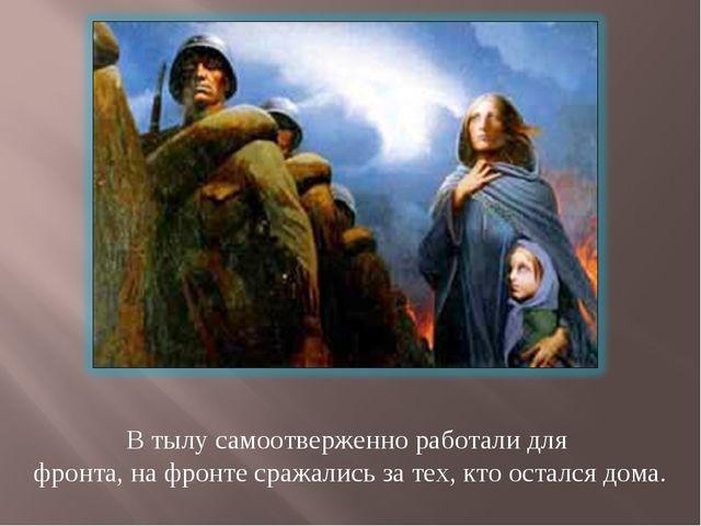 В тылу самоотверженно работали для фронта, на фронте сражались за тех, кто ос...