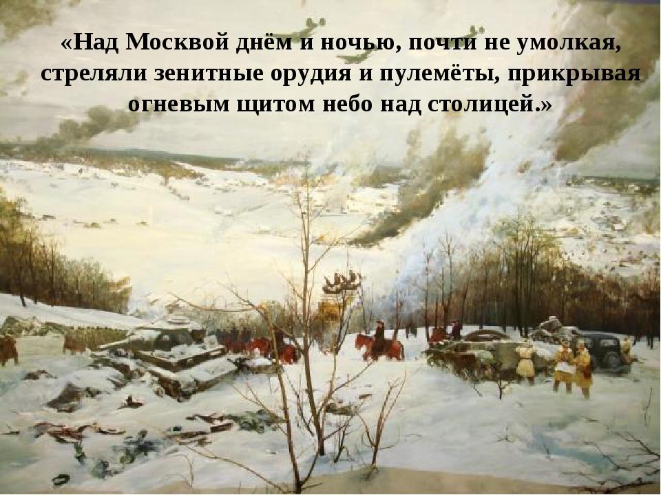 «Над Москвой днём и ночью, почти не умолкая, стреляли зенитные орудия и пулем...