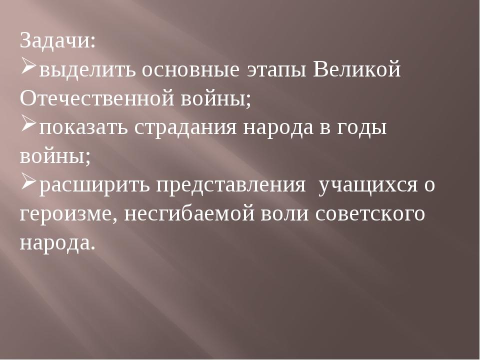 Задачи: выделить основные этапы Великой Отечественной войны; показать страдан...
