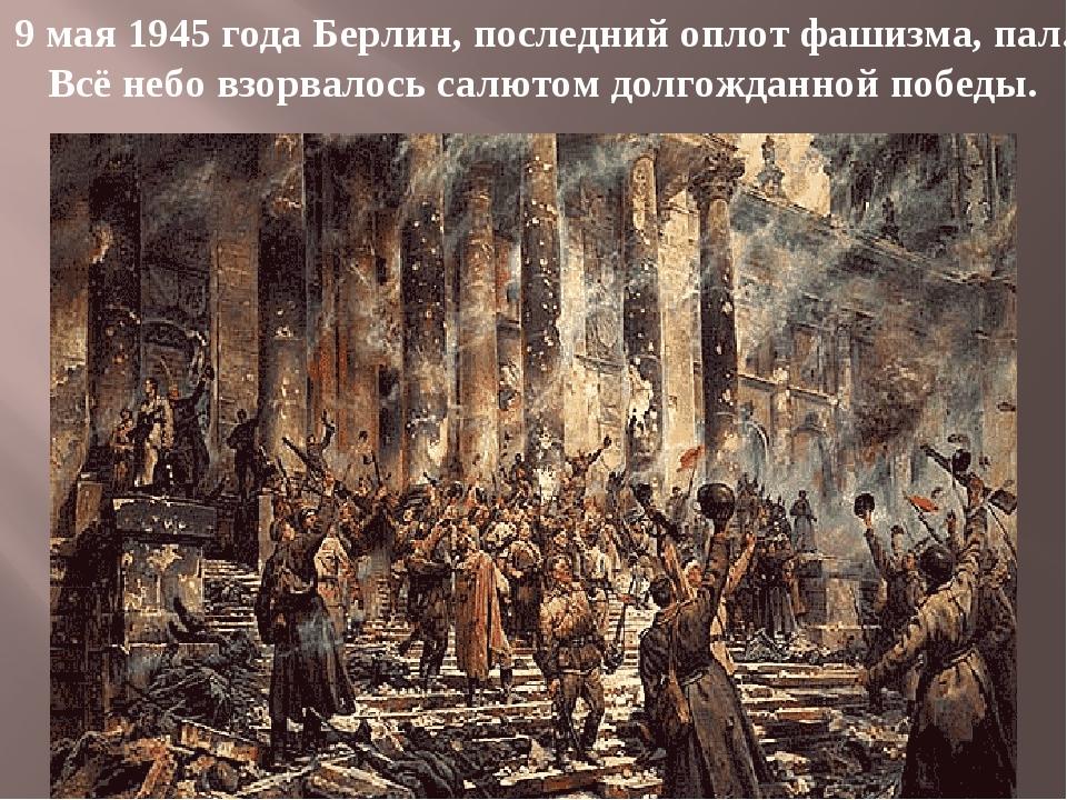 9 мая 1945 года Берлин, последний оплот фашизма, пал. Всё небо взорвалось сал...