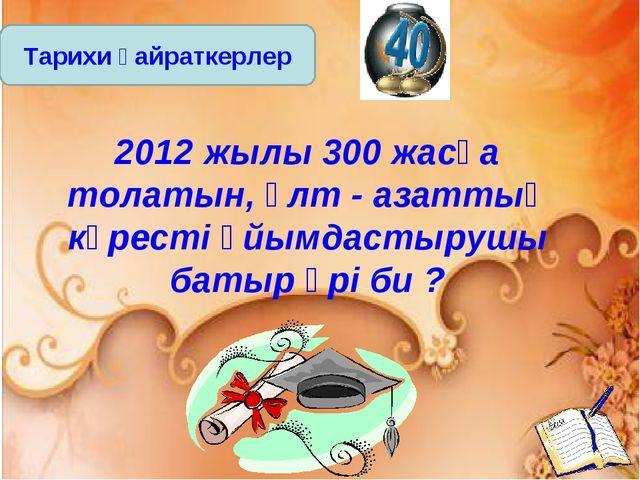 Тарихи қайраткерлер 2012 жылы 300 жасқа толатын, ұлт - азаттық күресті ұйымда...